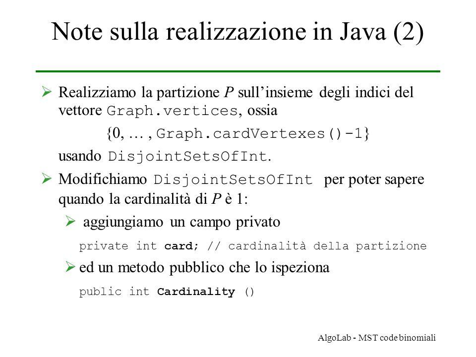 AlgoLab - MST code binomiali Note sulla realizzazione in Java (2)  Realizziamo la partizione P sull'insieme degli indici del vettore Graph.vertices, ossia {0, …, Graph.cardVertexes()-1 } usando DisjointSetsOfInt.