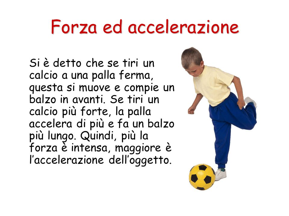 Si è detto che se tiri un calcio a una palla ferma, questa si muove e compie un balzo in avanti. Se tiri un calcio più forte, la palla accelera di più