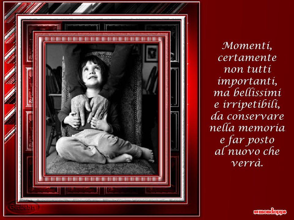 Momenti, certamente non tutti importanti, ma bellissimi e irripetibili, da conservare nella memoria e far posto al nuovo che verrà.