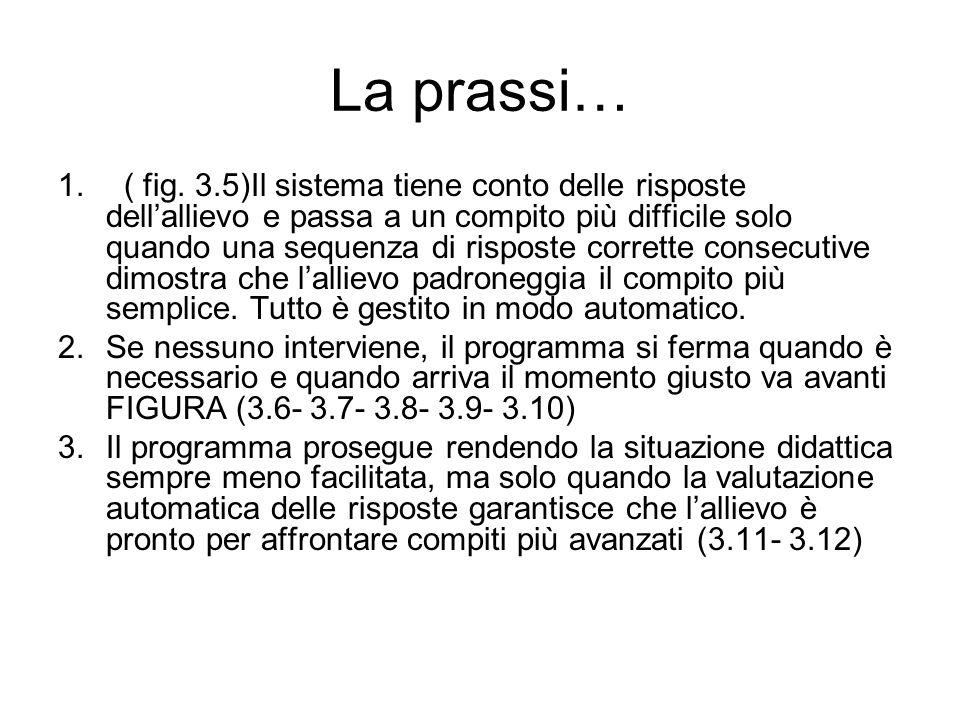La prassi… 1. ( fig. 3.5)Il sistema tiene conto delle risposte dell'allievo e passa a un compito più difficile solo quando una sequenza di risposte co