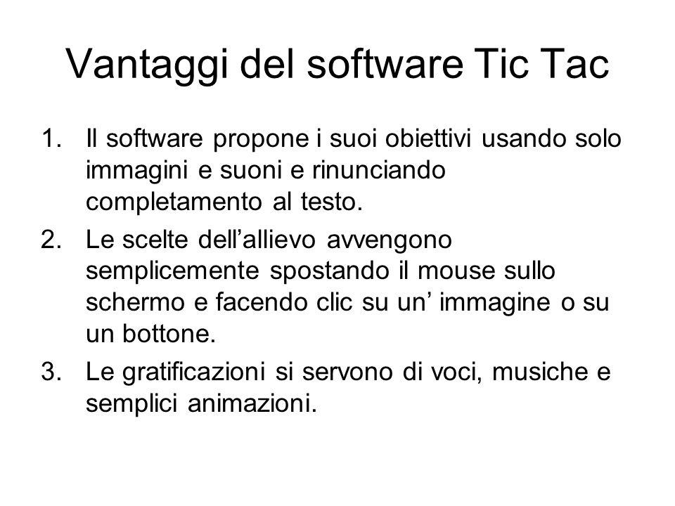 Vantaggi del software Tic Tac 1.Il software propone i suoi obiettivi usando solo immagini e suoni e rinunciando completamento al testo. 2.Le scelte de