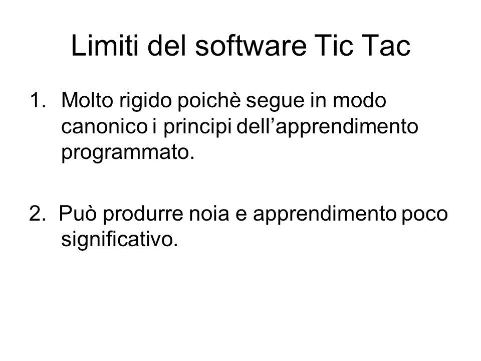 Limiti del software Tic Tac 1.Molto rigido poichè segue in modo canonico i principi dell'apprendimento programmato. 2. Può produrre noia e apprendimen