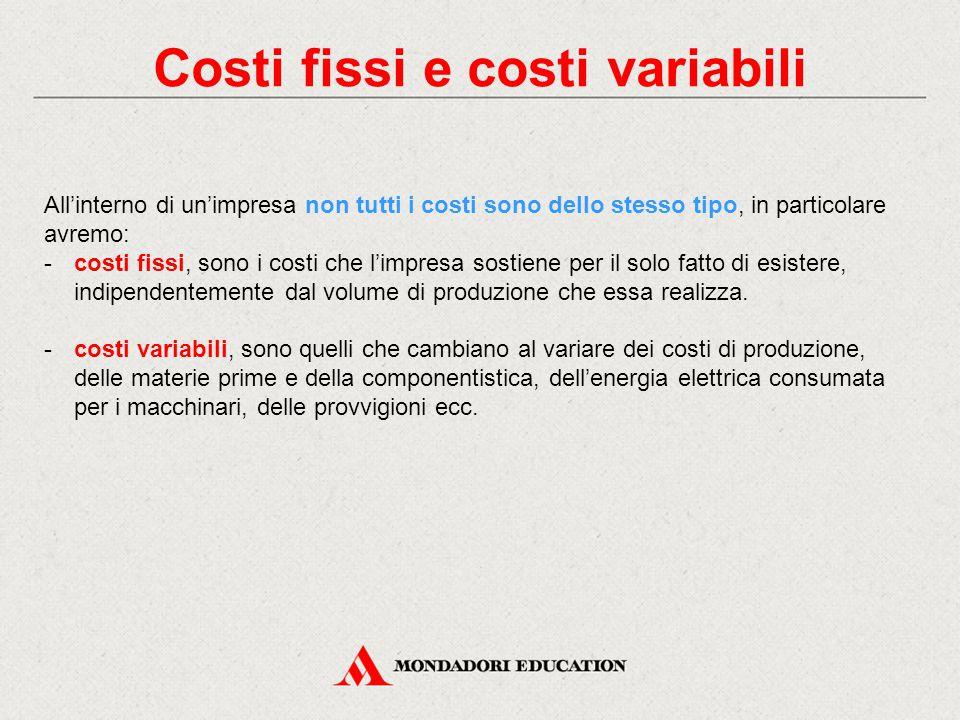 Costi fissi e costi variabili All'interno di un'impresa non tutti i costi sono dello stesso tipo, in particolare avremo: -costi fissi, sono i costi ch