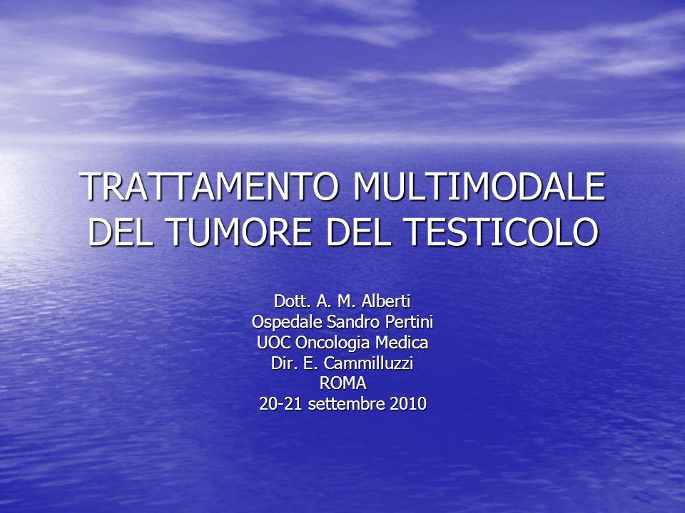 TRATTAMENTO MULTIMODALE DEL TUMORE DEL TESTICOLO Dott. A. M. Alberti Ospedale Sandro Pertini UOC Oncologia Medica Dir. E. Cammilluzzi ROMA 20-21 sette