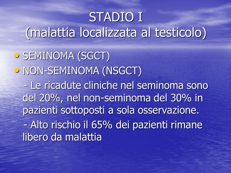 STADIO I (malattia localizzata al testicolo) SEMINOMA (SGCT) SEMINOMA (SGCT) NON-SEMINOMA (NSGCT) NON-SEMINOMA (NSGCT) - Le ricadute cliniche nel semi