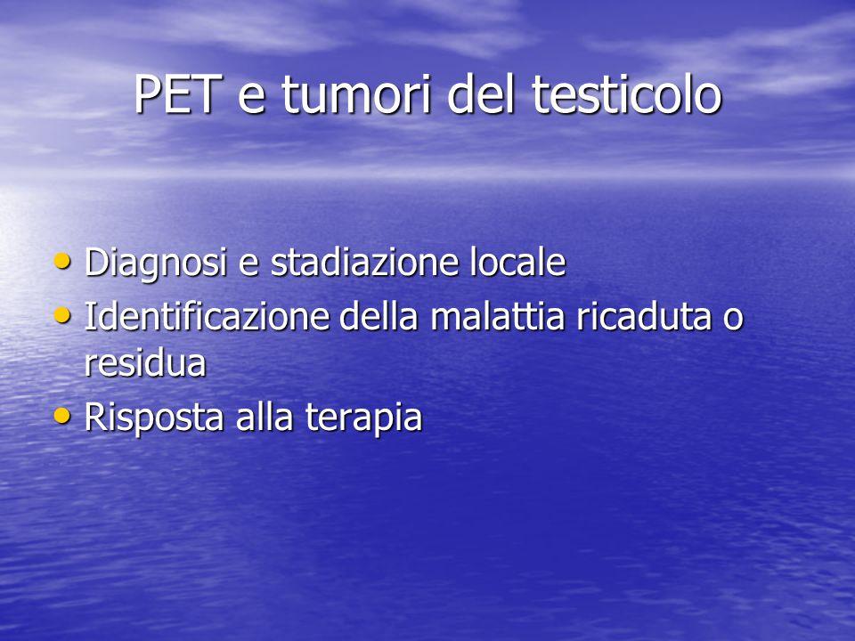 PET e tumori del testicolo Diagnosi e stadiazione locale Diagnosi e stadiazione locale Identificazione della malattia ricaduta o residua Identificazio
