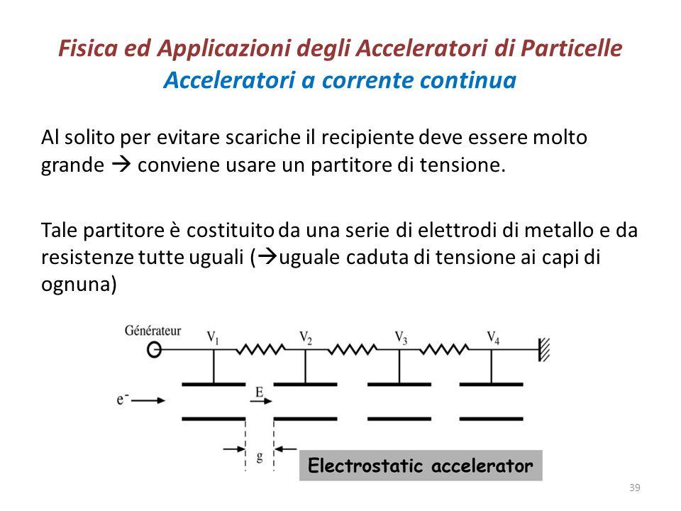 Fisica ed Applicazioni degli Acceleratori di Particelle Acceleratori a corrente continua Al solito per evitare scariche il recipiente deve essere molt