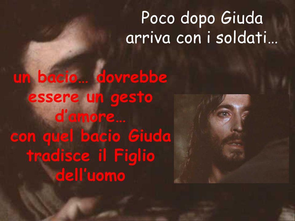Poco dopo Giuda arriva con i soldati… un bacio… dovrebbe essere un gesto d'amore… con quel bacio Giuda tradisce il Figlio dell'uomo