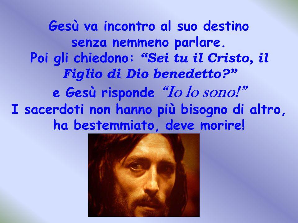 """Gesù va incontro al suo destino senza nemmeno parlare. Poi gli chiedono: """"Sei tu il Cristo, il Figlio di Dio benedetto?"""" e Gesù risponde """"Io lo sono!"""""""