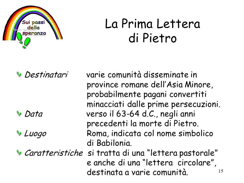 15 La Prima Lettera di Pietro Destinatari varie comunità disseminate in province romane dell'Asia Minore, probabilmente pagani convertiti minacciati dalle prime persecuzioni.