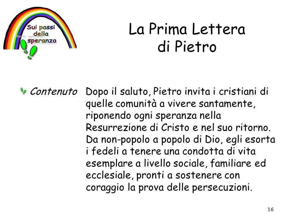 16 La Prima Lettera di Pietro Contenuto Dopo il saluto, Pietro invita i cristiani di quelle comunità a vivere santamente, riponendo ogni speranza nella Resurrezione di Cristo e nel suo ritorno.