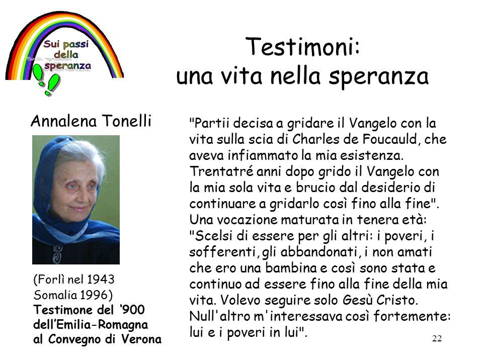 22 Testimoni: una vita nella speranza Annalena Tonelli Partii decisa a gridare il Vangelo con la vita sulla scia di Charles de Foucauld, che aveva infiammato la mia esistenza.