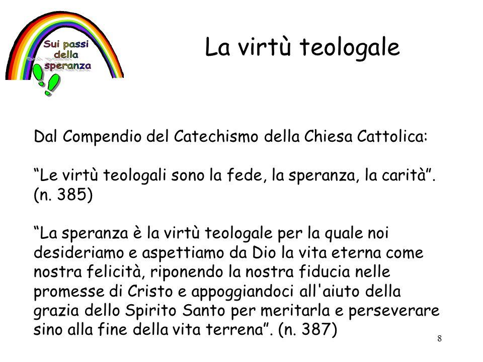 8 La virtù teologale Dal Compendio del Catechismo della Chiesa Cattolica: Le virtù teologali sono la fede, la speranza, la carità .
