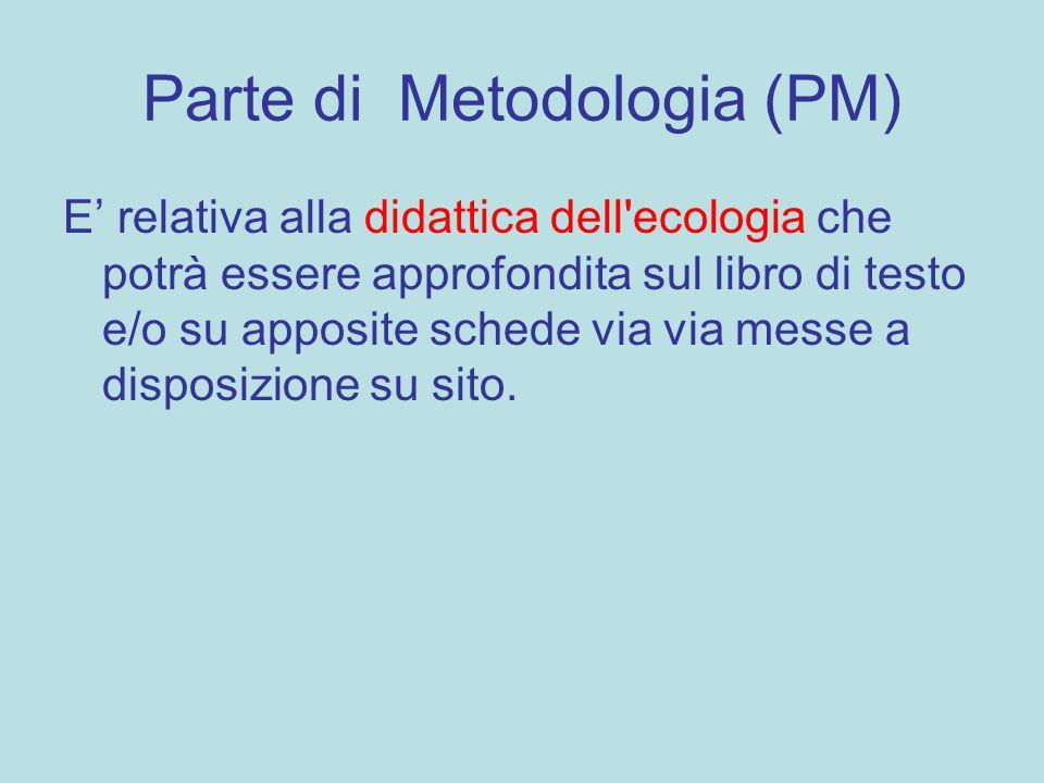 Parte di Metodologia (PM) E' relativa alla didattica dell'ecologia che potrà essere approfondita sul libro di testo e/o su apposite schede via via mes