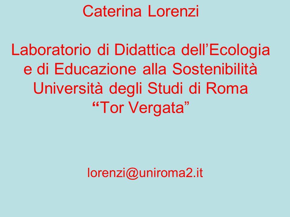 """Caterina Lorenzi Laboratorio di Didattica dell'Ecologia e di Educazione alla Sostenibilità Università degli Studi di Roma """"Tor Vergata"""" lorenzi@unirom"""