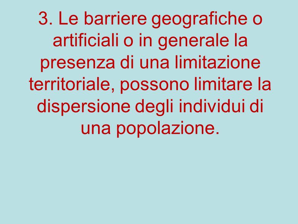 3. Le barriere geografiche o artificiali o in generale la presenza di una limitazione territoriale, possono limitare la dispersione degli individui di