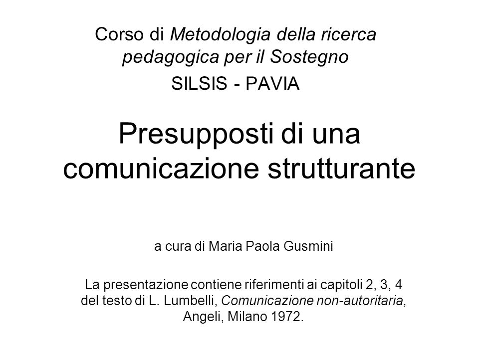 Presupposti di una comunicazione strutturante Corso di Metodologia della ricerca pedagogica per il Sostegno SILSIS - PAVIA a cura di Maria Paola Gusmini La presentazione contiene riferimenti ai capitoli 2, 3, 4 del testo di L.
