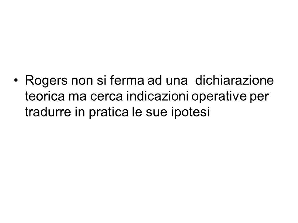 Rogers non si ferma ad una dichiarazione teorica ma cerca indicazioni operative per tradurre in pratica le sue ipotesi