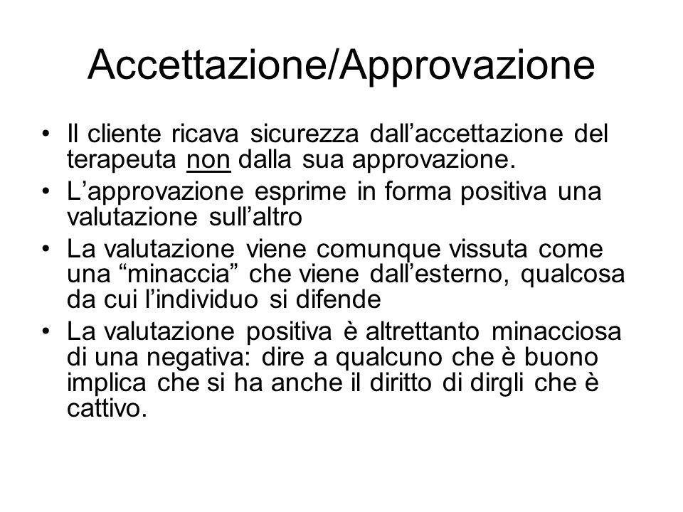 Accettazione/Approvazione Il cliente ricava sicurezza dall'accettazione del terapeuta non dalla sua approvazione.