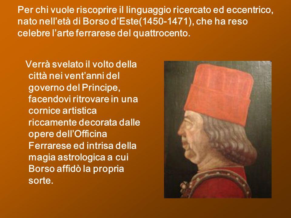 Per chi vuole riscoprire il linguaggio ricercato ed eccentrico, nato nell'età di Borso d'Este(1450-1471), che ha reso celebre l'arte ferrarese del qua