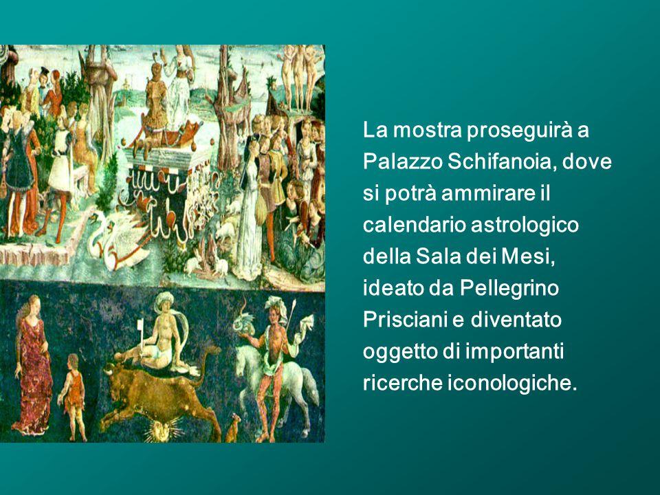 La mostra proseguirà a Palazzo Schifanoia, dove si potrà ammirare il calendario astrologico della Sala dei Mesi, ideato da Pellegrino Prisciani e dive