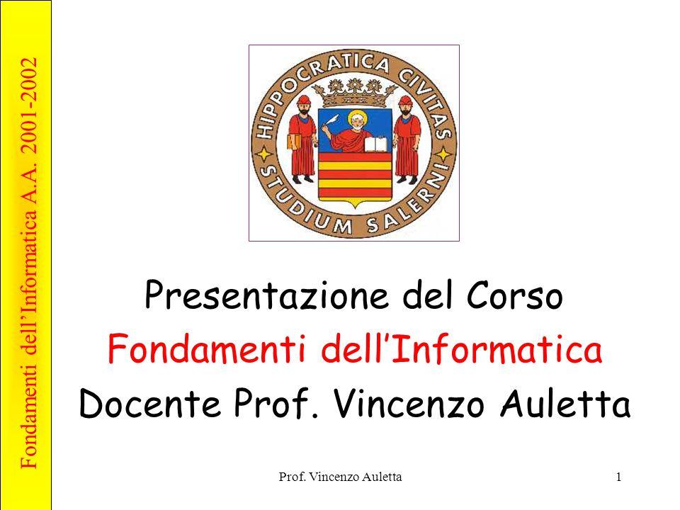 Fondamenti dell'Informatica A.A. 2001-2002 Prof. Vincenzo Auletta1 Presentazione del Corso Fondamenti dell'Informatica Docente Prof. Vincenzo Auletta