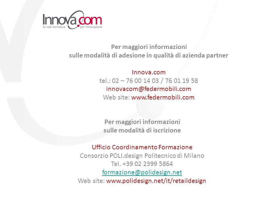 Per maggiori informazioni sulle modalità di adesione in qualità di azienda partner Innova.com tel.: 02 – 76 00 14 03 / 76 01 19 58 innovacom@federmobili.com Web site: www.federmobili.com Per maggiori informazioni sulle modalità di iscrizione Ufficio Coordinamento Formazione Consorzio POLI.design Politecnico di Milano Tel.