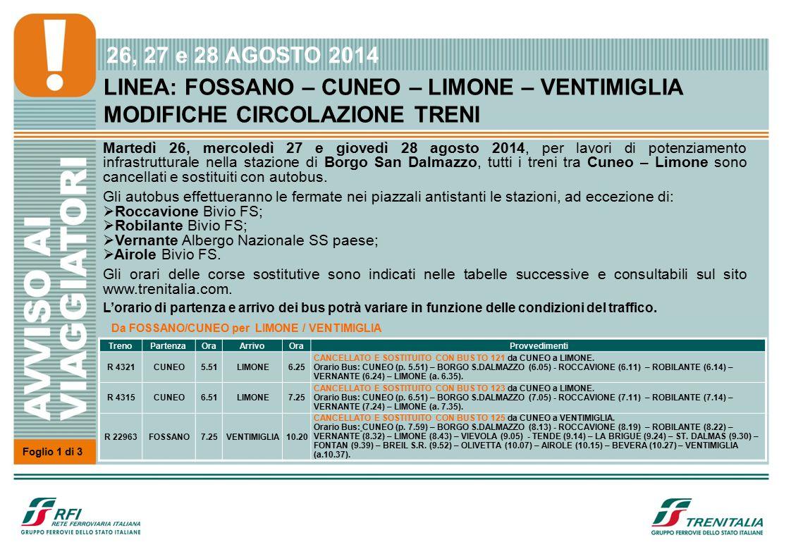 26, 27 e 28 AGOSTO 2014 LINEA: FOSSANO – CUNEO – LIMONE – VENTIMIGLIA MODIFICHE CIRCOLAZIONE TRENI Martedì 26, mercoledì 27 e giovedì 28 agosto 2014, per lavori di potenziamento infrastrutturale nella stazione di Borgo San Dalmazzo, tutti i treni tra Cuneo – Limone sono cancellati e sostituiti con autobus.