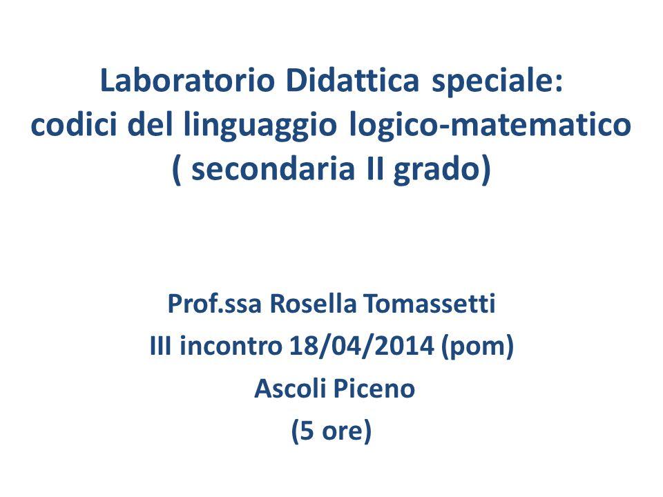 Laboratorio Didattica speciale: codici del linguaggio logico-matematico ( secondaria II grado) Prof.ssa Rosella Tomassetti III incontro 18/04/2014 (pom) Ascoli Piceno (5 ore)