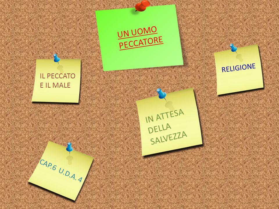 UN UOMO PECCATORE IL PECCATO E IL MALE IN ATTESA DELLA SALVEZZA CAP.6 U.D.A. 4 RELIGIONE
