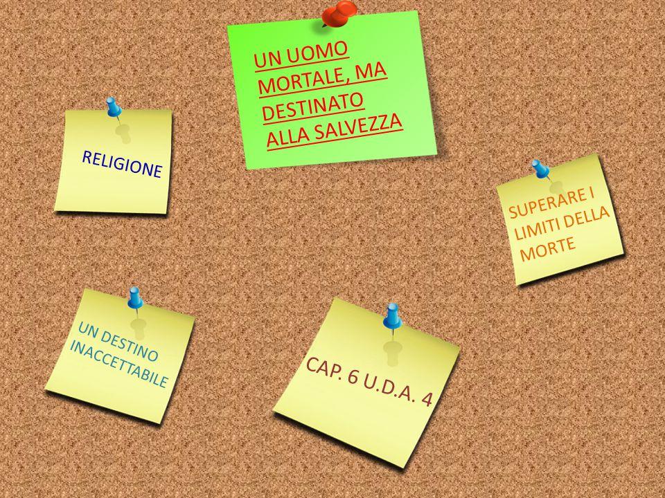 UN UOMO MORTALE, MA DESTINATO ALLA SALVEZZA UN DESTINO INACCETTABILE SUPERARE I LIMITI DELLA MORTE CAP. 6 U.D.A. 4 RELIGIONE