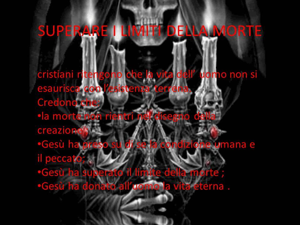 SUPERARE I LIMITI DELLA MORTE cristiani ritengono che la vita dell' uomo non si esaurisca con l'esistenza terrena. Credono che: la morte non rientri n