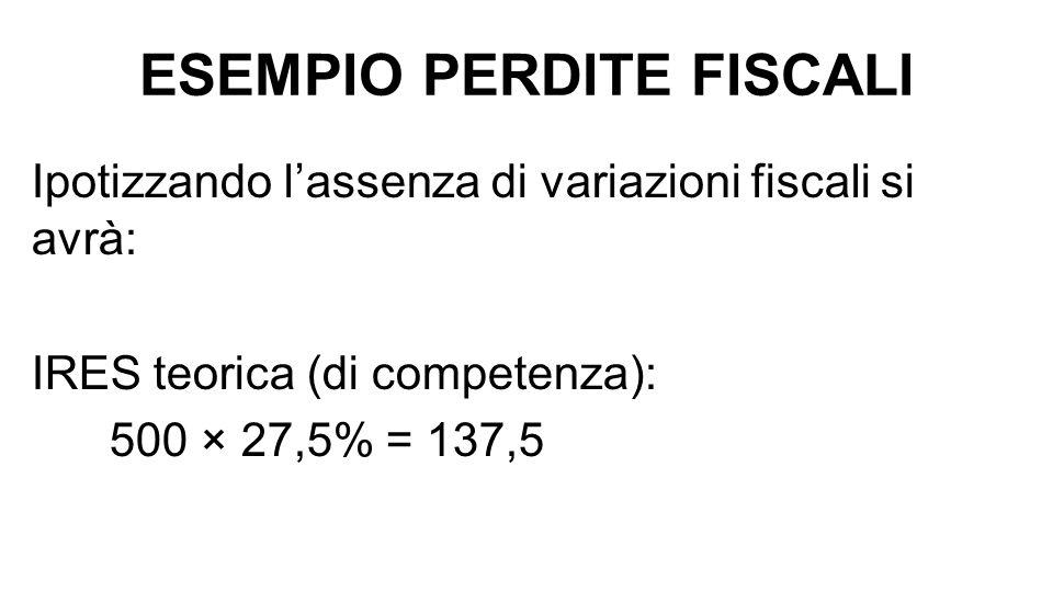 ESEMPIO PERDITE FISCALI Ipotizzando l'assenza di variazioni fiscali si avrà: IRES teorica (di competenza): 500 × 27,5% = 137,5