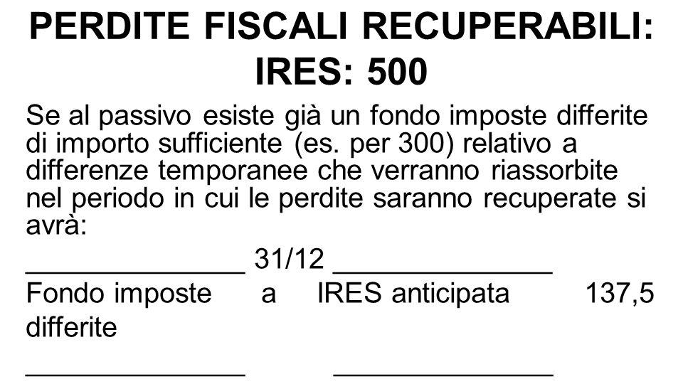 ESEMPIO PERDITE FISCALI Anno n  perdita fiscale 1.000 Se esiste ragionevole certezza del recupero  imposte anticipate Beneficio fiscale: 1.000 × 27,5% = 275 __________________ 31/12 _____________ Attività per imposte a IRES anticipata 275 anticipate __________________ _____________