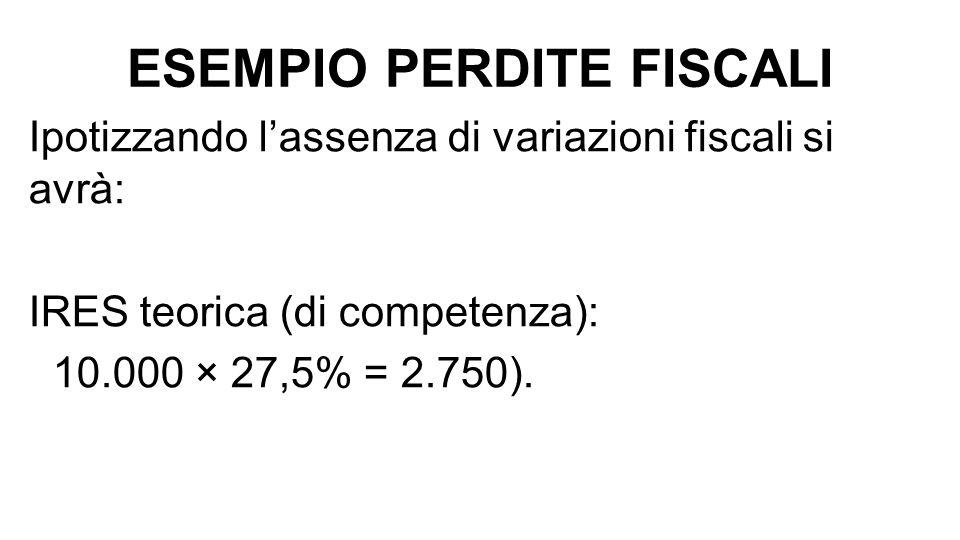 ESEMPIO PERDITE FISCALI Ipotizzando l'assenza di variazioni fiscali si avrà: IRES teorica (di competenza): 10.000 × 27,5% = 2.750).