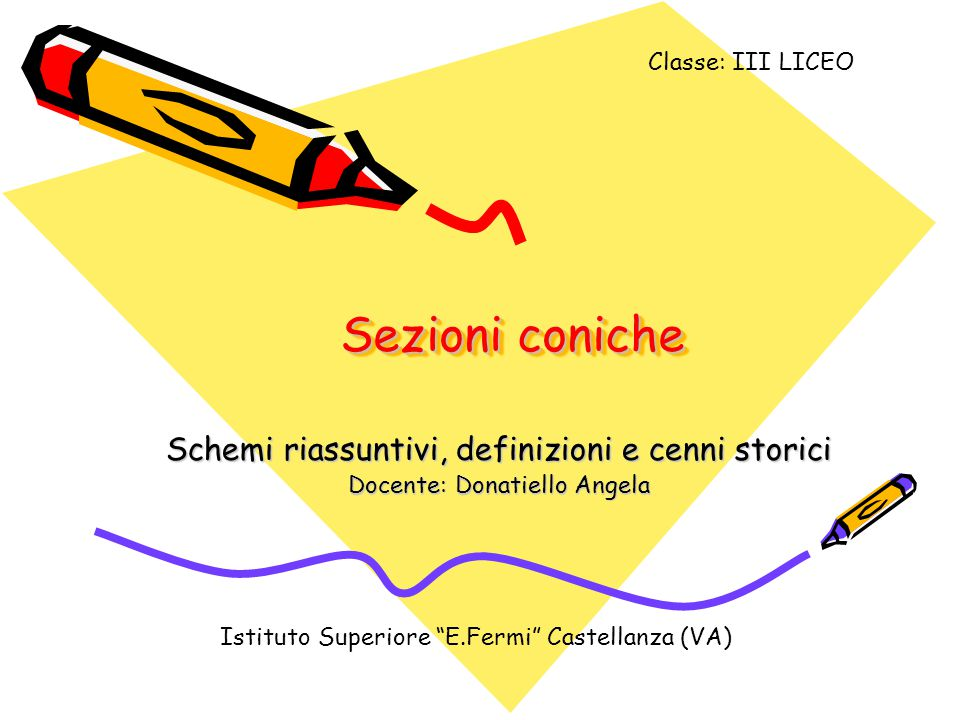 """Sezioni coniche Schemi riassuntivi, definizioni e cenni storici Docente: Donatiello Angela Istituto Superiore """"E.Fermi"""" Castellanza (VA) Classe: III L"""