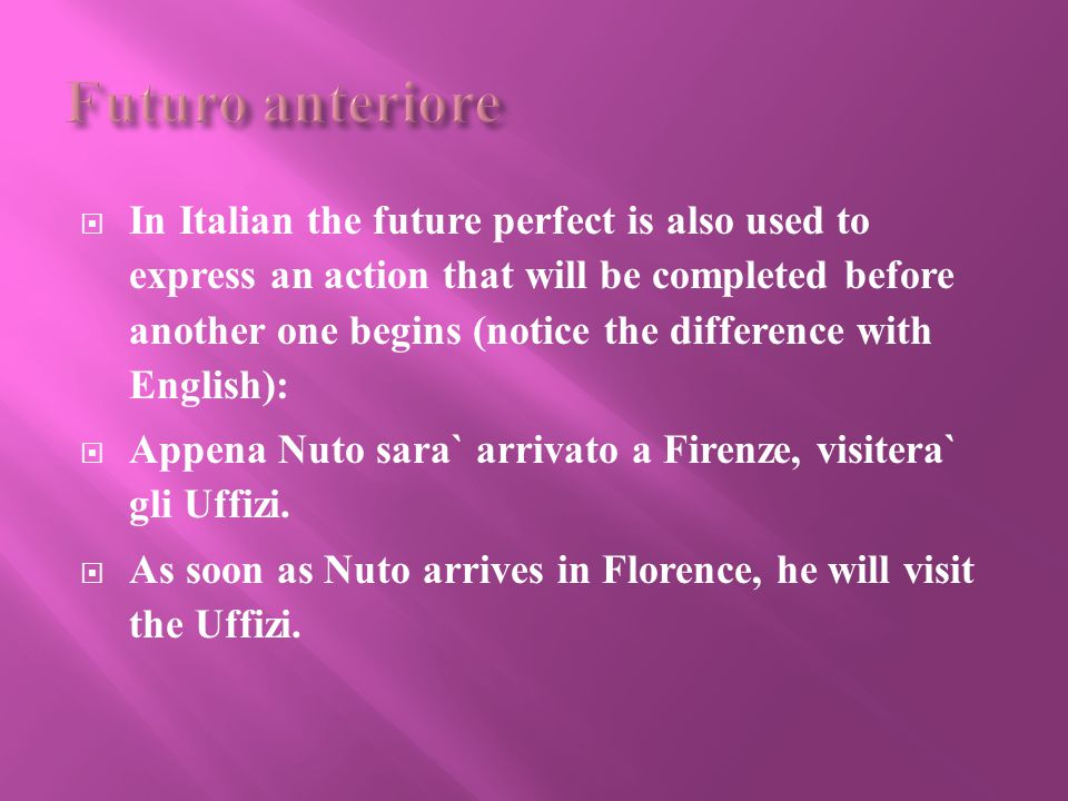  In Italian the future perfect is also used to express an action that will be completed before another one begins (notice the difference with English):  Appena Nuto sara` arrivato a Firenze, visitera` gli Uffizi.