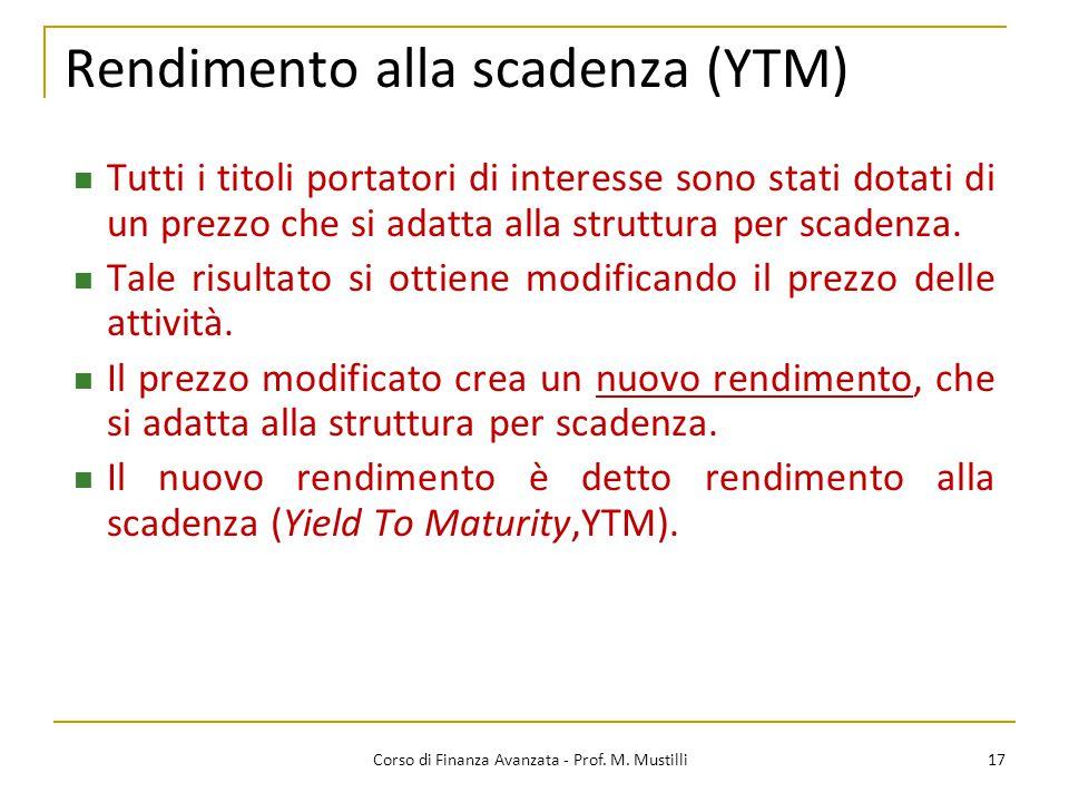Rendimento alla scadenza (YTM) 17 Corso di Finanza Avanzata - Prof. M. Mustilli Tutti i titoli portatori di interesse sono stati dotati di un prezzo c