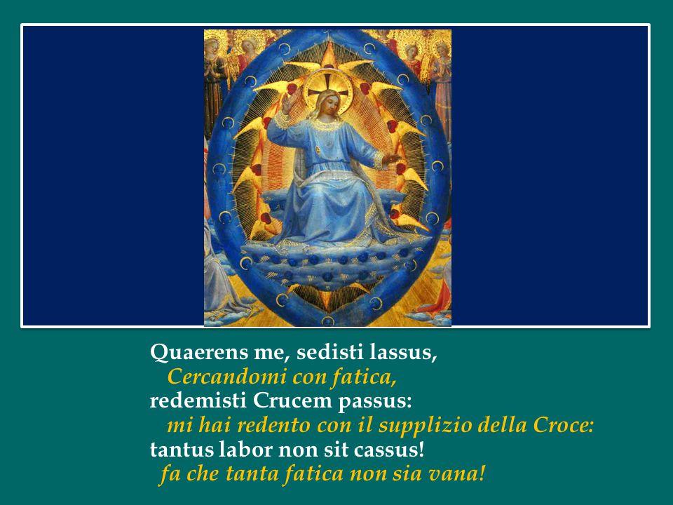 Recordare, Jesu pie, Ricorda o buon Gesù, quod sum causa tuae viae, che sono la causa della tua venuta; ne me perdas illa die.