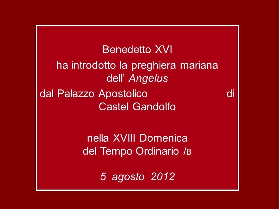 Benedetto XVI ha introdotto la preghiera mariana dell' Angelus dal Palazzo Apostolico di Castel Gandolfo nella XVIII Domenica del Tempo Ordinario / B 5 agosto 2012 Benedetto XVI ha introdotto la preghiera mariana dell' Angelus dal Palazzo Apostolico di Castel Gandolfo nella XVIII Domenica del Tempo Ordinario / B 5 agosto 2012