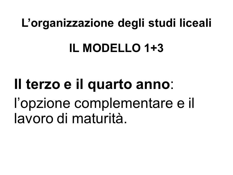 L'organizzazione degli studi liceali IL MODELLO 1+3 Il terzo e il quarto anno: l'opzione complementare e il lavoro di maturità.