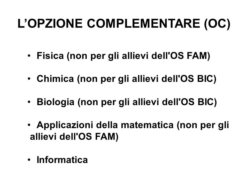 L'OPZIONE COMPLEMENTARE (OC) Fisica (non per gli allievi dell OS FAM) Chimica (non per gli allievi dell OS BIC) Biologia (non per gli allievi dell OS BIC) Applicazioni della matematica (non per gli allievi dell OS FAM) Informatica