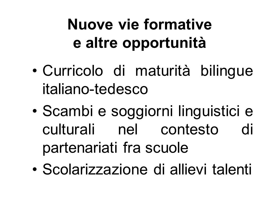Nuove vie formative e altre opportunità Curricolo di maturità bilingue italiano-tedesco Scambi e soggiorni linguistici e culturali nel contesto di partenariati fra scuole Scolarizzazione di allievi talenti