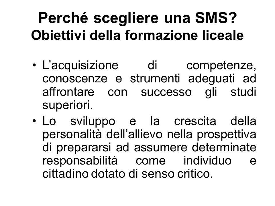 Perché scegliere una SMS? Obiettivi della formazione liceale L'acquisizione di competenze, conoscenze e strumenti adeguati ad affrontare con successo