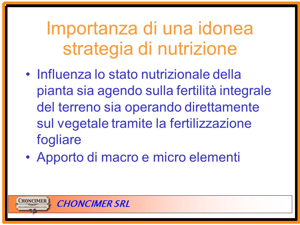 ITALIA CHONCIMER SRL Importanza di una idonea strategia di nutrizione Influenza lo stato nutrizionale della pianta sia agendo sulla fertilità integral