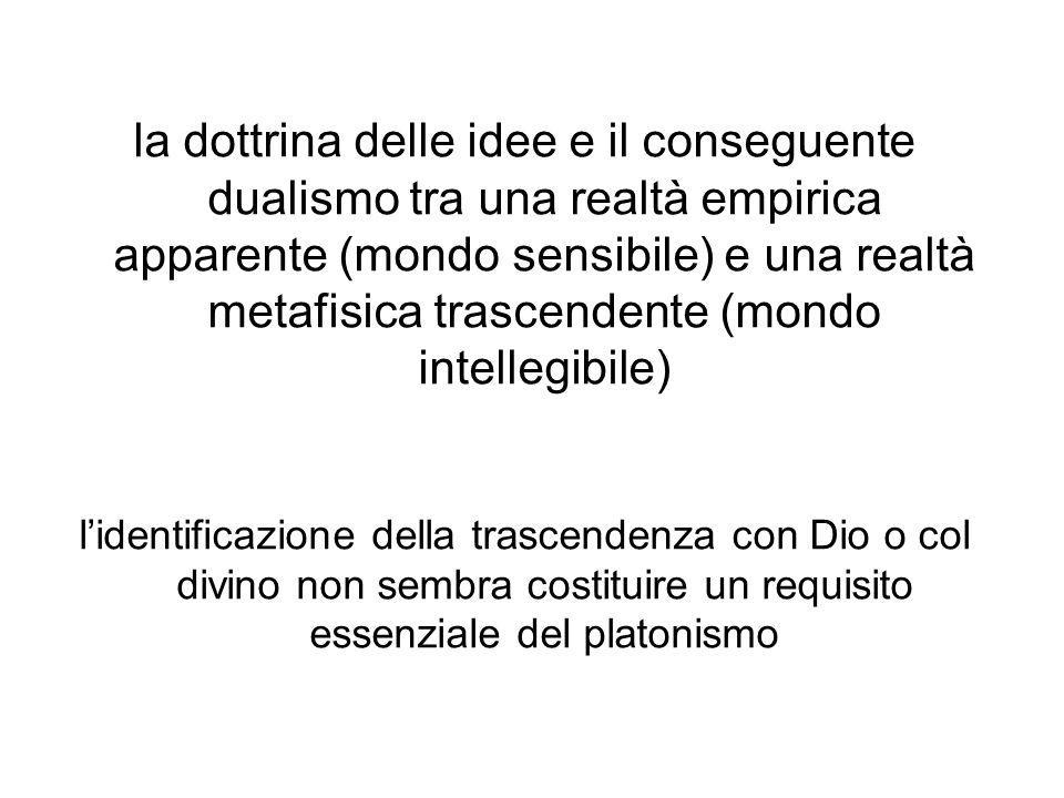 la dottrina delle idee e il conseguente dualismo tra una realtà empirica apparente (mondo sensibile) e una realtà metafisica trascendente (mondo intellegibile) l'identificazione della trascendenza con Dio o col divino non sembra costituire un requisito essenziale del platonismo