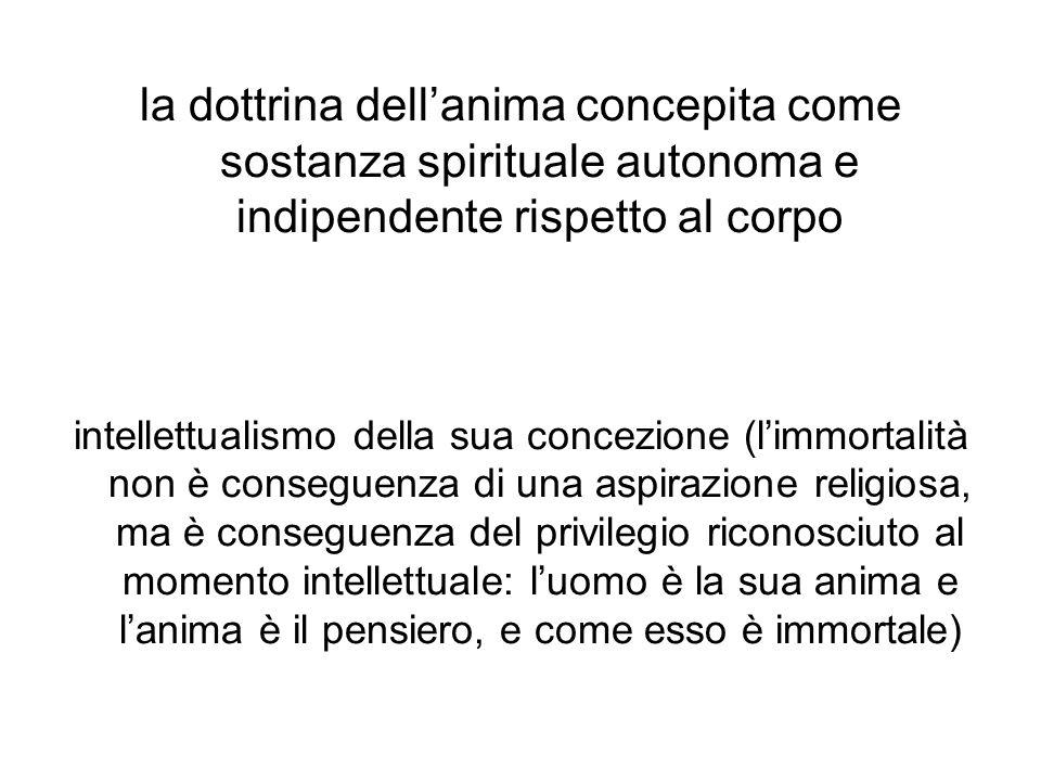 la dottrina dell'anima concepita come sostanza spirituale autonoma e indipendente rispetto al corpo intellettualismo della sua concezione (l'immortalità non è conseguenza di una aspirazione religiosa, ma è conseguenza del privilegio riconosciuto al momento intellettuale: l'uomo è la sua anima e l'anima è il pensiero, e come esso è immortale)