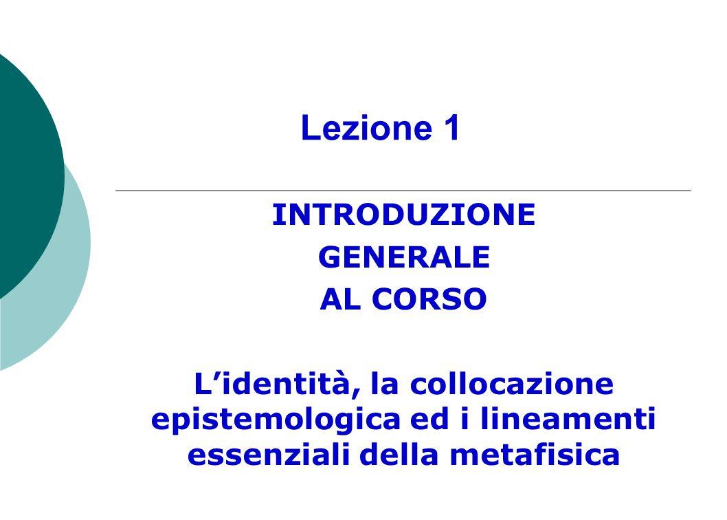 Lezione 1 INTRODUZIONE GENERALE AL CORSO L'identità, la collocazione epistemologica ed i lineamenti essenziali della metafisica