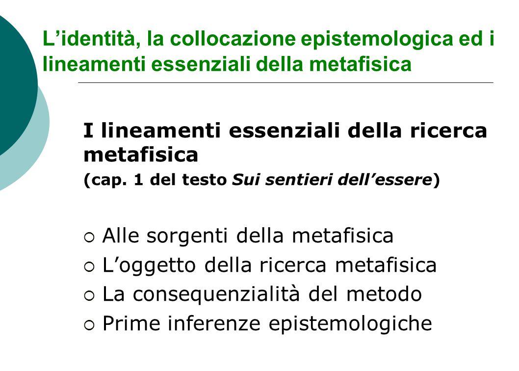 L'identità, la collocazione epistemologica ed i lineamenti essenziali della metafisica I lineamenti essenziali della ricerca metafisica (cap.