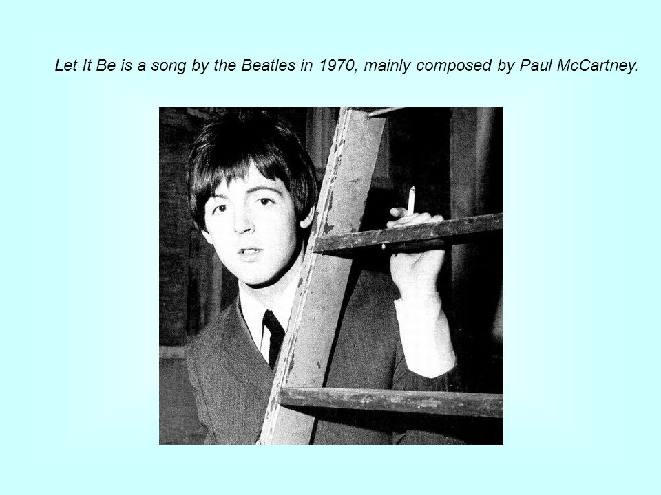 McCartney explained that his mother, who died of cancer when McCartney was fourteen, was the inspiration for the song let it be.